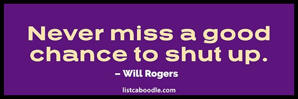 Never miss a good chance to shut up. Will Rogers
